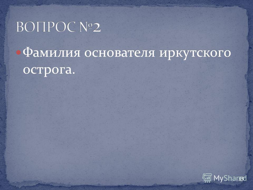 Фамилия основателя иркутского острога. 33
