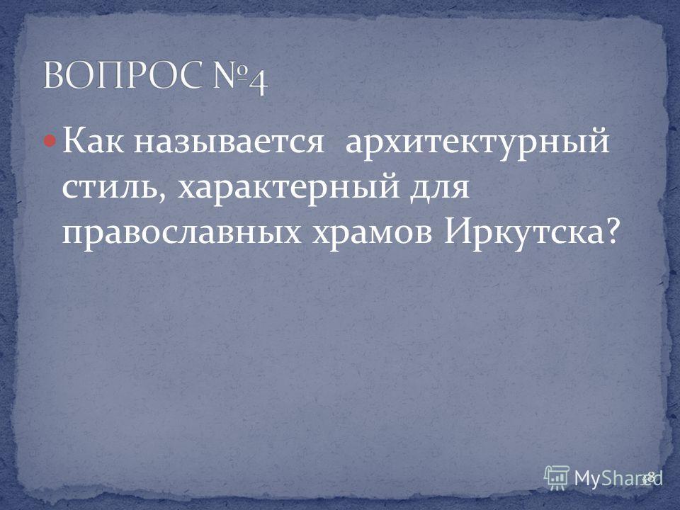 Как называется архитектурный стиль, характерный для православных храмов Иркутска? 38