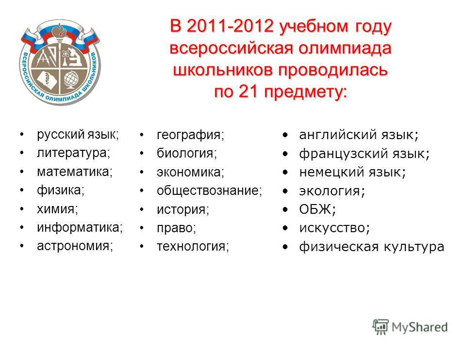 В 2011-2012 учебном году всероссийская олимпиада школьников проводилась по 21 предмету: русский язык; литература; математика; физика; химия; информатика; астрономия; география; биология; экономика; обществознание; история; право; технология; английск