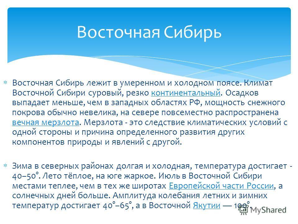 Восточная Сибирф лежит в умеренном и холодном поясе. Климат Восточной Сибири суровый, резко континентальный. Осадков выпадает меньше, чем в западных областях РФ, мощность снежного покрова обычно невелика, на севере повсеместно распространена вечная