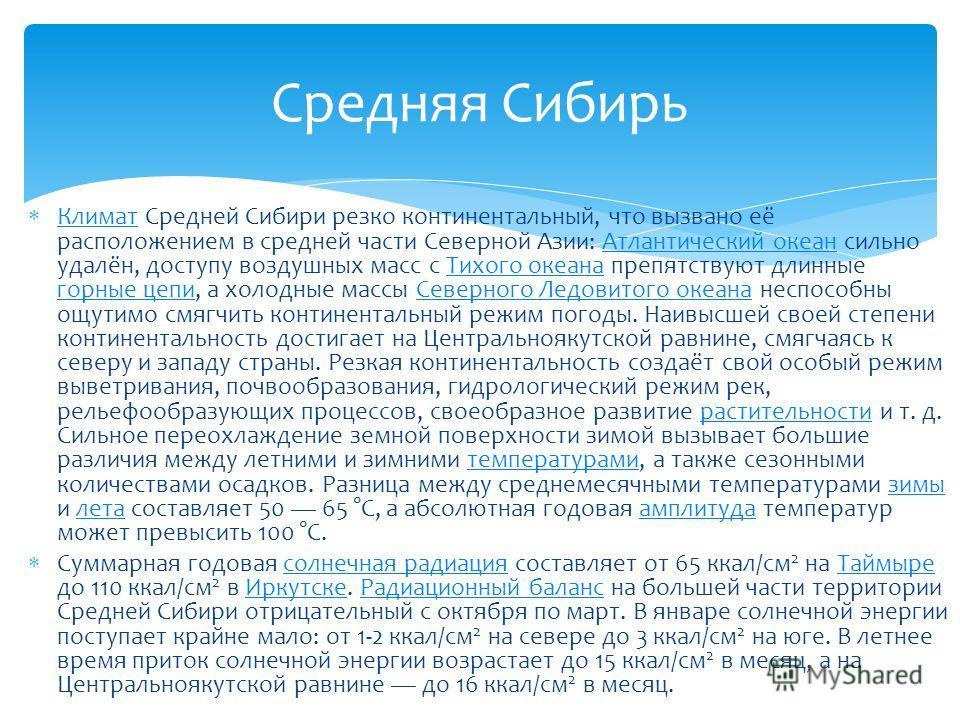 Климат Средней Сибири резко континентальный, что вызвано её расположением в средней части Северной Азии: Атлантический океан сильно удалён, доступу воздушных масс с Тихого океана препятствуют длинные горные цепи, а холодные массы Северного Ледовитого