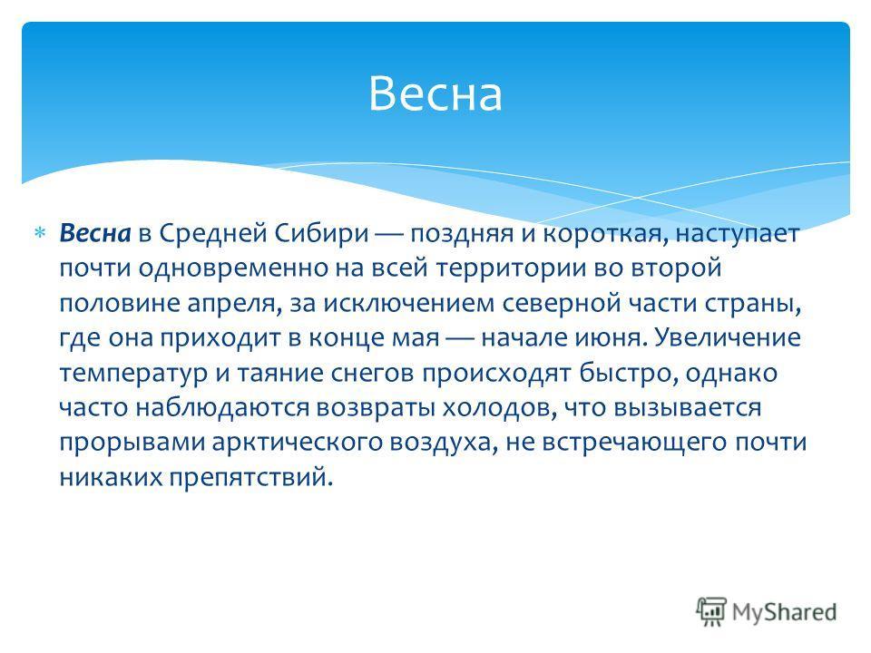 Весна в Средней Сибири поздняя и короткая, наступает почти одновременно на всей территории во второй половине апреля, за исключением северной части страны, где она приходит в конце мая начале июня. Увеличение температур и таяние снегов происходят быс