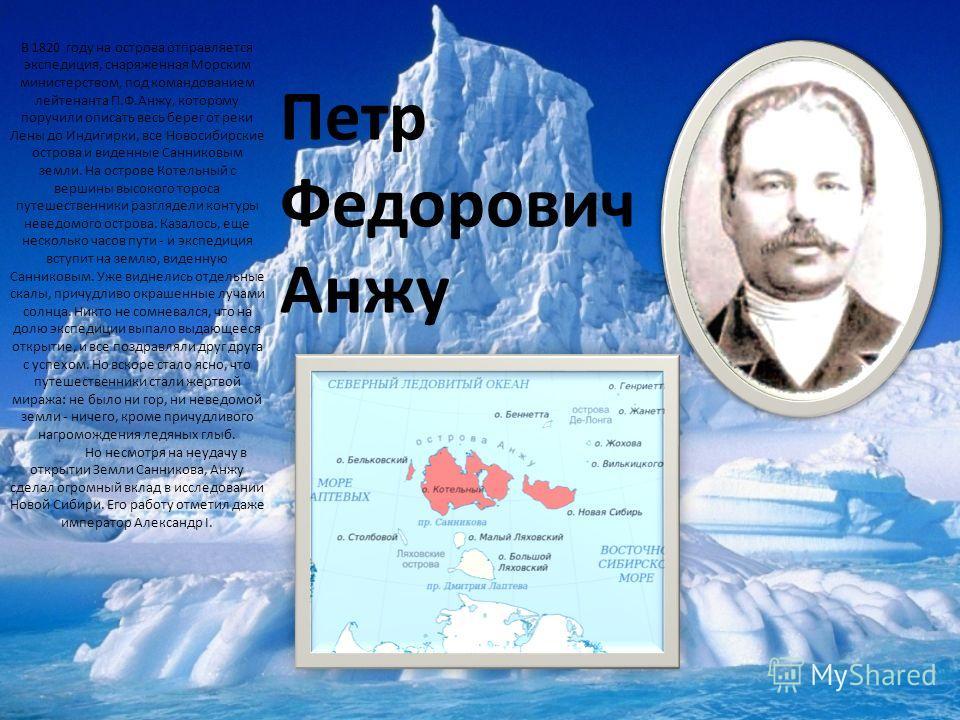 В 1820 году на острова отправляется экспедиция, снаряженная Морским министерством, под командованием лейтенанта П.Ф.Анжу, которому поручили описать весь берег от реки Лены до Индигирки, все Новосибирские острова и виденные Санниковым земли. На остров