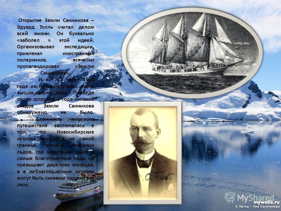 Открытие Земли Санникова – Эдуард Толль считал делом всей жизни. Он буквально «заболел » этой идеей. Организовывал экспедиции, привлекал иностранных полярников, всячески пропагандировал «Землю Санникова». И вот 21 июня 1900 года из Кронштадтского пор