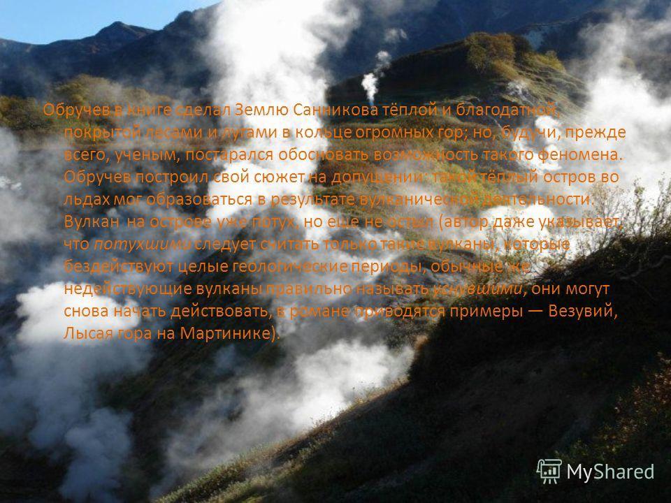 Обручев в книге сделал Землю Санникова тёплой и благодатной, покрытой лесами и лугами в кольце огромных гор; но, будучи, прежде всего, ученым, постарался обосновать возможность такого феномена. Обручев построил свой сюжет на допущении: такой тёплый о