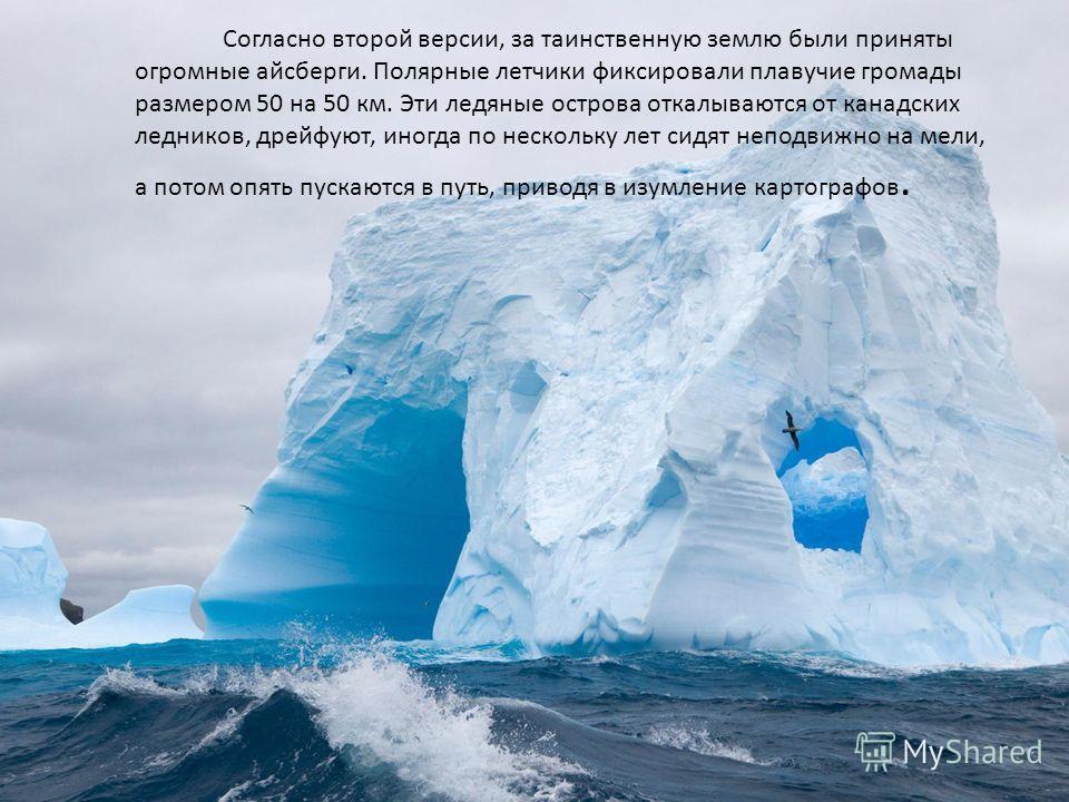 Согласно второй версии, за таинственную землю были приняты огромные айсберги. Полярные летчики фиксировали плавучие громады размером 50 на 50 км. Эти ледяные острова откалываются от канадских ледников, дрейфуют, иногда по нескольку лет сидят неподвиж