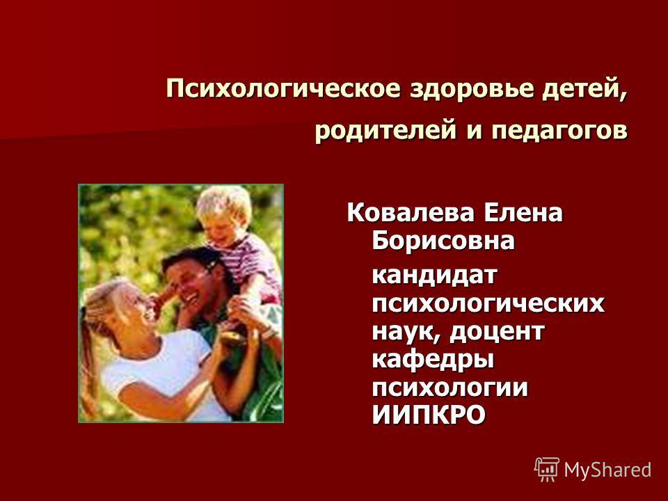 Психологическое здоровье детей, родителей и педагогов Ковалева Елена Борисовна кандидат психологических наук, доцент кафедры психологии ИИПКРО