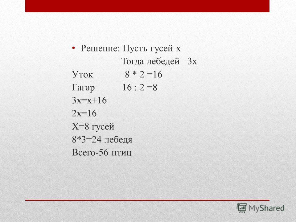 Решение: Пусть гусей х Тогда лебедей 3 х Уток 8 * 2 =16 Гагар 16 : 2 =8 3 х=х+16 2 х=16 Х=8 гусей 8*3=24 лебедя Всего-56 птиц