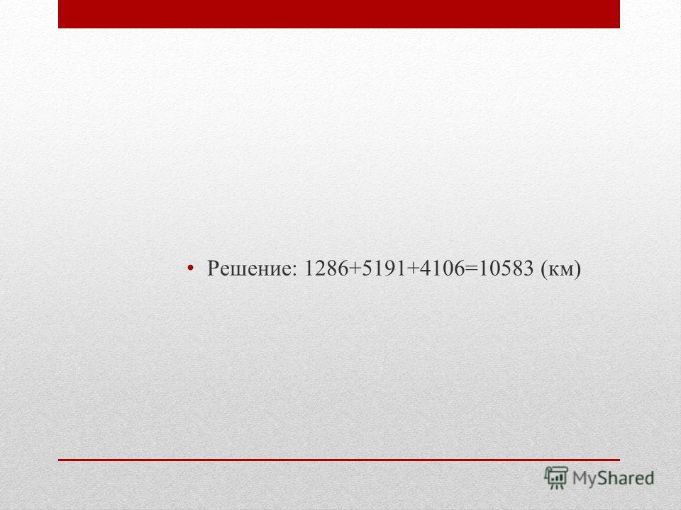 Решение: 1286+5191+4106=10583 (км)