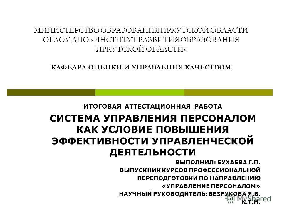 МИНИСТЕРСТВО ОБРАЗОВАНИЯ ИРКУТСКОЙ ОБЛАСТИ ОГАОУ ДПО «ИНСТИТУТ РАЗВИТИЯ ОБРАЗОВАНИЯ ИРКУТСКОЙ ОБЛАСТИ» КАФЕДРА ОЦЕНКИ И УПРАВЛЕНИЯ КАЧЕСТВОМ ИТОГОВАЯ АТТЕСТАЦИОННАЯ РАБОТА СИСТЕМА УПРАВЛЕНИЯ ПЕРСОНАЛОМ КАК УСЛОВИЕ ПОВЫШЕНИЯ ЭФФЕКТИВНОСТИ УПРАВЛЕНЧЕСК