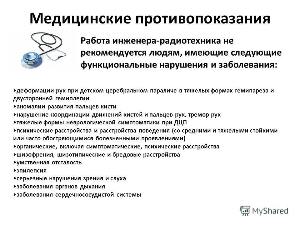 Медицинские противопоказания Работа инженера-радиотехника не рекомендуется людям, имеющие следующие функциональные нарушения и заболевания: деформации рук при детском церебральном параличе в тяжелых формах гемипареза и двусторонней гемиплегии аномали