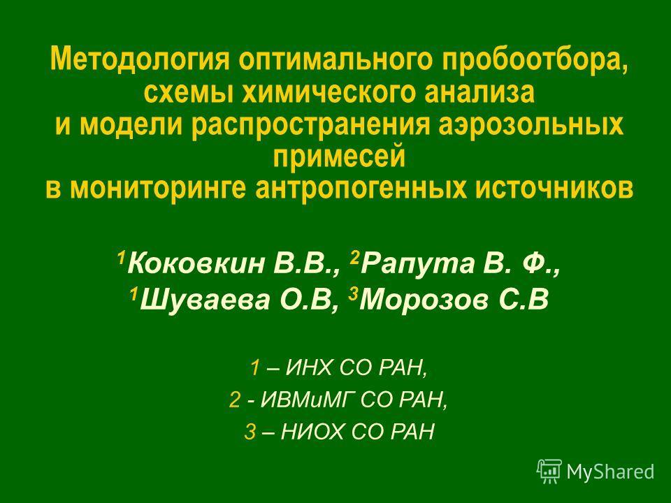 Методология оптимального пробоотбора, схемы химического анализа и модели распространения аэрозольных примесей в мониторинге антропогенных источников 1 Коковкин В.В., 2 Рапута В. Ф., 1 Шуваева О.В, 3 Морозов С.В 1 – ИНХ СО РАН, 2 - ИВМиМГ СО РАН, 3 –