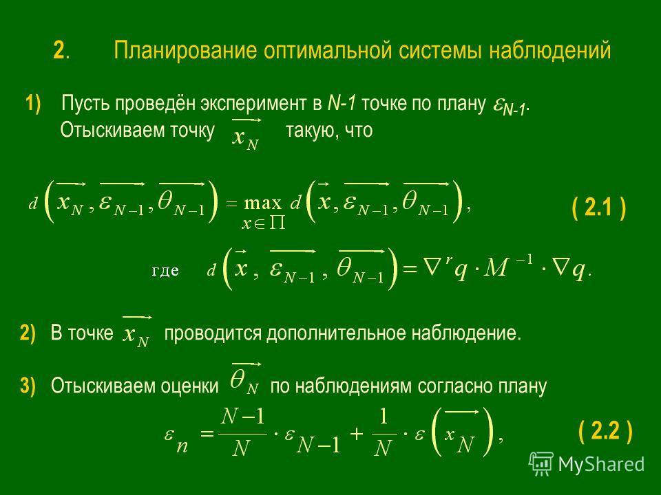 1) Пусть проведён эксперимент в N-1 точке по плану N-1. Отыскиваем точку такую, что 2) В точке проводится дополнительное наблюдение. 3) Отыскиваем оценки по наблюдениям согласно плану ( 2.1 ) ( 2.2 ) 2. Планирование оптимальной системы наблюдений