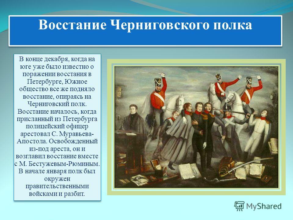 Восстание Черниговского полка В конце декабря, когда на юге уже было известно о поражении восстания в Петербурге, Южное общество все же подняло восстание, опираясь на Черниговский полк. Восстание началось, когда присланный из Петербурга полицейский о