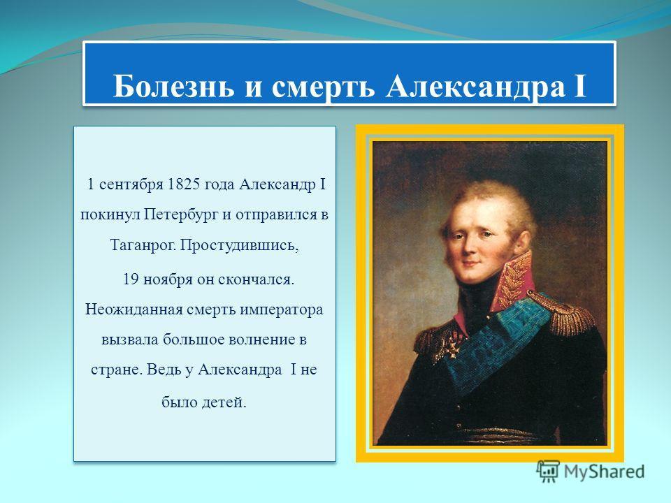 Болезнь и смерть Александра I 1 сентября 1825 года Александр I покинул Петербург и отправился в Таганрог. Простудившись, 19 ноября он скончался. Неожиданная смерть императора вызвала большое волнение в стране. Ведь у Александра I не было детей. 1 сен