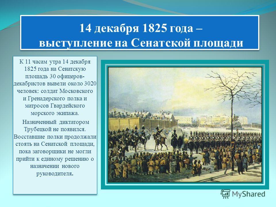 14 декабря 1825 года – выступление на Сенатской площади К 11 часам утра 14 декабря 1825 года на Сенатскую площадь 30 офицеров- декабристов вывели около 3020 человек: солдат Московского и Гренадерского полка и матросов Гвардейского морского экипажа. Н