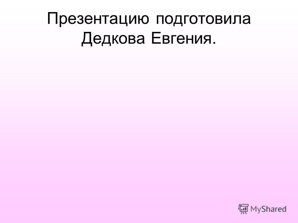 Презентацию подготовила Дедкова Евгения.