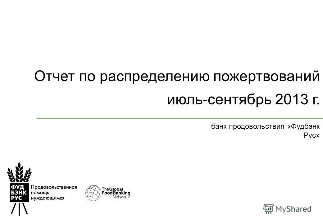 Отчет по распределению пожертвований июль-сентябрь 2013 г. банк продовольствия «Фудбэнк Рус»