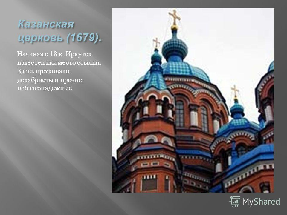 Казанская церковь (1679). Начиная с 18 в. Иркутск известен как место ссылки. Здесь проживали декабристы и прочие неблагонадежные.
