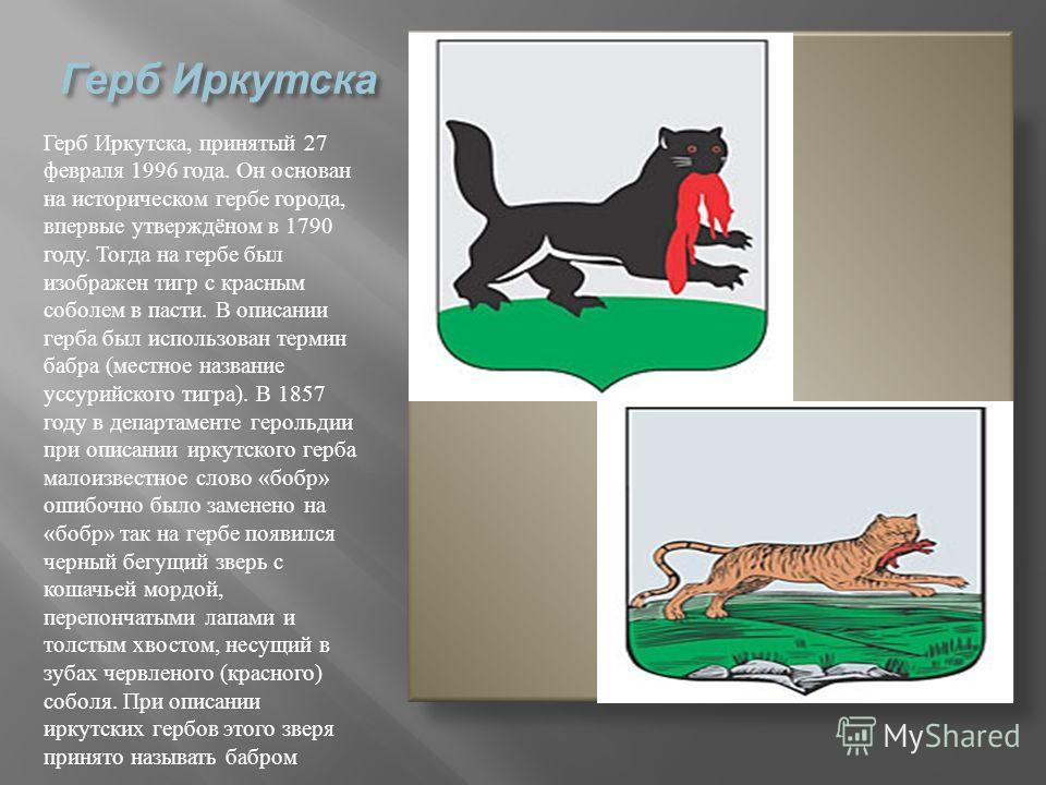 Герб Иркутска Герб Иркутска, принятый 27 февраля 1996 года. Он основан на историческом гербе города, впервые утверждёном в 1790 году. Тогда на гербе был изображен тигр с красным соболем в пасти. В описании герба был использован термин бабра ( местное