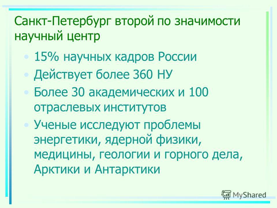 Санкт-Петербург второй по значимости научный центр 15% научных кадров России Действует более 360 НУ Более 30 академических и 100 отраслевых институтов Ученые исследуют проблемы энергетики, ядерной физики, медицины, геологии и горного дела, Арктики и