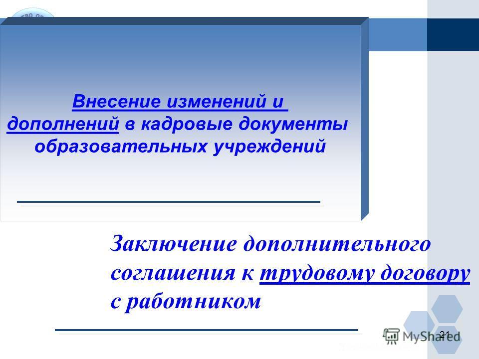 Заключение дополнительного соглашения к трудовому договору с работником Внесение изменений и дополнений в кадровые документы образовательных учреждений 21