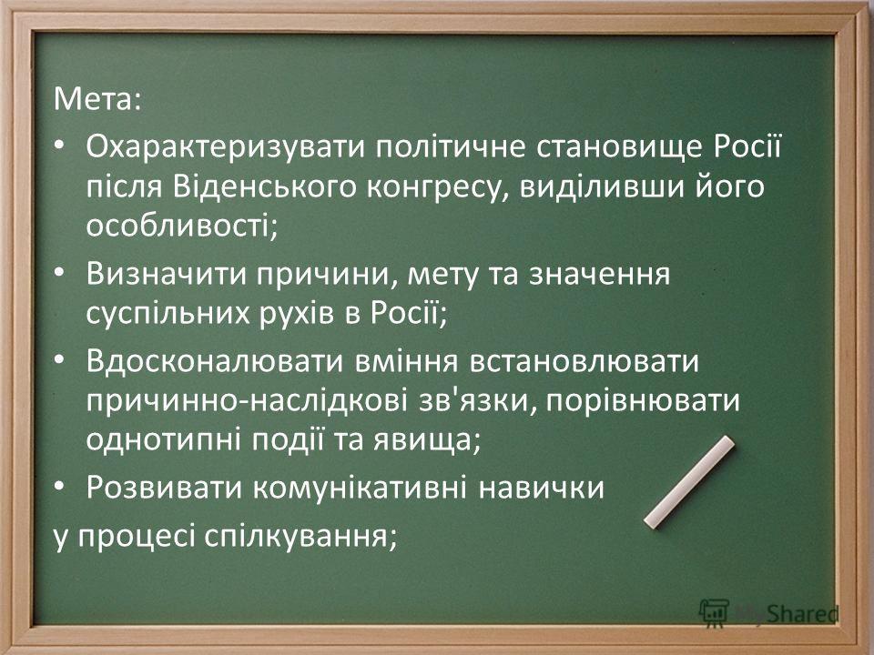 Мета: Охарактеризувати політичне становище Росії після Віденського конгресу, виділивши його особливості; Визначити причини, мету та значення суспільних рухів в Росії; Вдосконалювати вміння встановлювати причинно-наслідкові зв'язки, порівнювати одноти