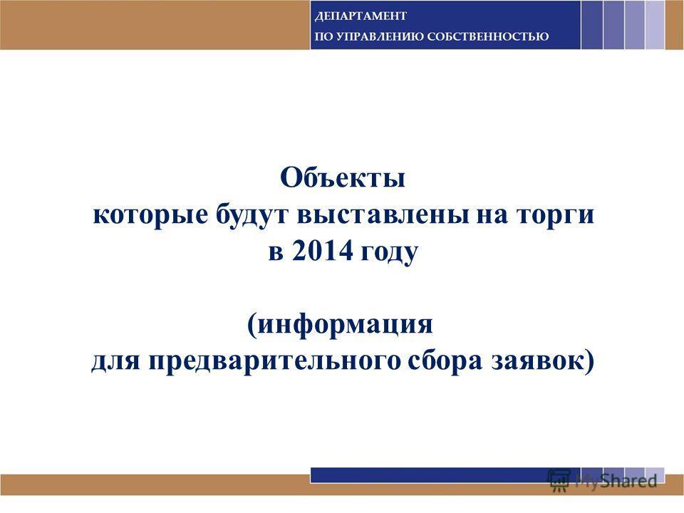 Объекты которые будут выставлены на торги в 2014 году (информация для предварительного сбора заявок)