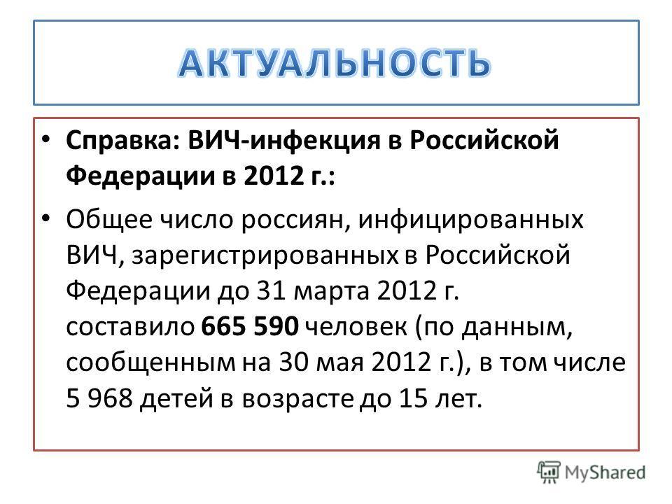 Справка: ВИЧ-инфекция в Российской Федерации в 2012 г.: Общее число россиян, инфицированных ВИЧ, зарегистрированных в Российской Федерации до 31 марта 2012 г. составило 665 590 человек (по данным, сообщенным на 30 мая 2012 г.), в том числе 5 968 дете