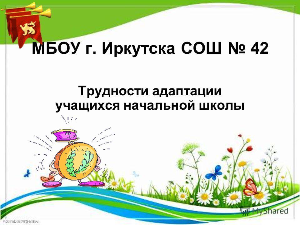 МБОУ г. Иркутска СОШ 42 Трудности адаптации учащихся начальной школы