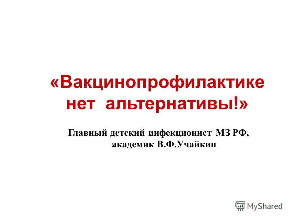 «Вакцинопрофилактике нет альтернативы!» Главный детский инфекционист МЗ РФ, академик В.Ф.Учайкин