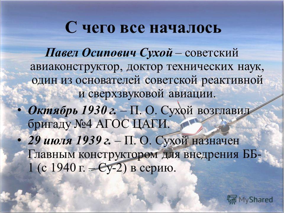 С чего все началось Павел Осипович Сухой – советский авиаконструктор, доктор технических наук, один из основателей советской реактивной и сверхзвуковой авиации. Октябрь 1930 г. – П. О. Сухой возглавил бригаду 4 АГОС ЦАГИ. 29 июля 1939 г. – П. О. Сухо