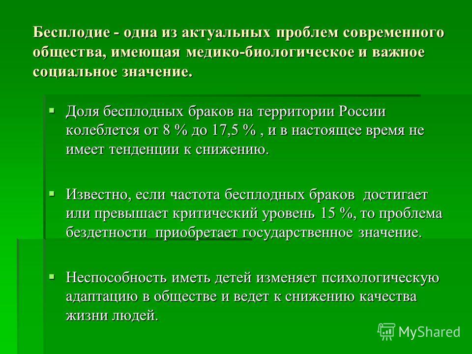 Бесплодие - одна из актуальных проблем современного общества, имеющая медико-биологическое и важное социальное значение. Доля бесплодных браков на территории России колеблется от 8 % до 17,5 %, и в настоящее время не имеет тенденции к снижению. Доля