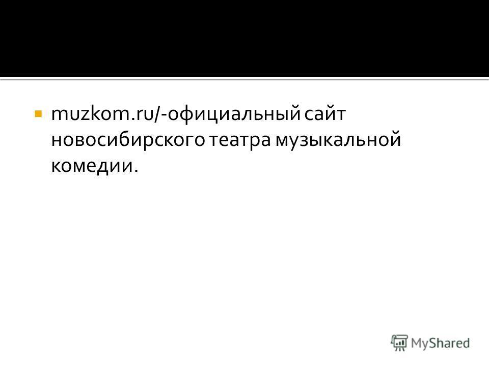 muzkom.ru/ -официальный сайт новосибирского театра музыкальной комедии.