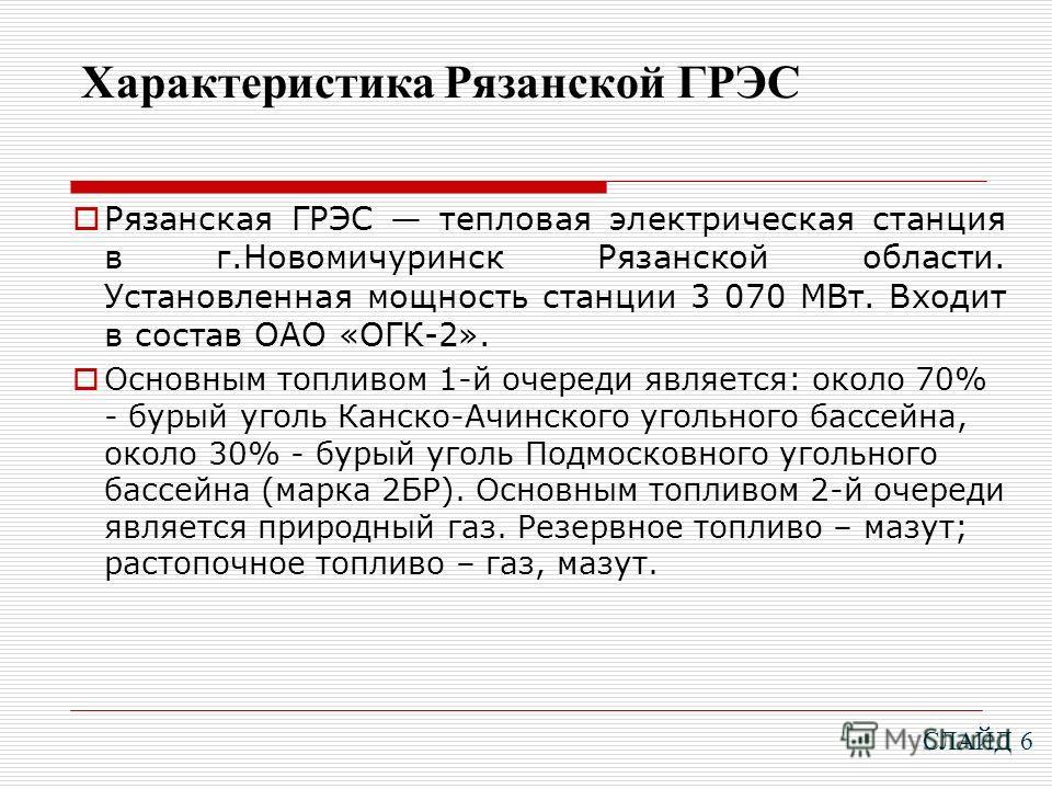 Характеристика Рязанской ГРЭС Рязанская ГРЭС тепловая электрическая станция в г.Новомичуринск Рязанской области. Установленная мощность станции 3 070 МВт. Входит в состав ОАО «ОГК-2». Основным топливом 1-й очереди является: около 70% - бурый уголь Ка