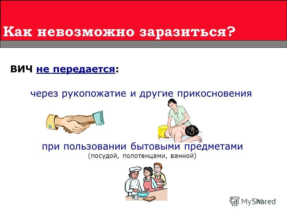 10 Как невозможно заразиться? ВИЧ не передается: при пользовании бытовыми предметами (посудой, полотенцами, ванной) через рукопожатие и другие прикосновения