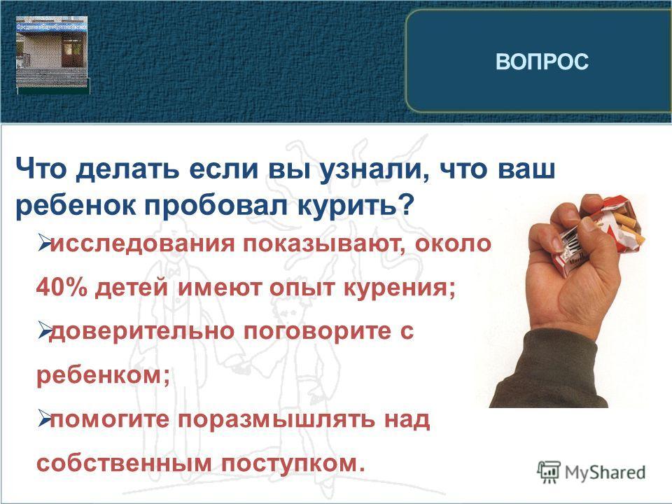 ВОПРОС Что делать если вы узнали, что ваш ребенок пробовал курить? исследования показывают, около 40% детей имеют опыт курения; доверительно поговорите с ребенком; помогите поразмышлять над собственным поступком.