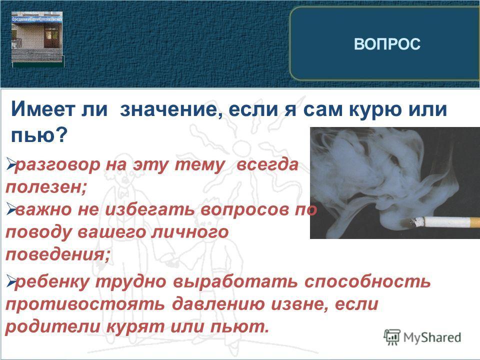 ВОПРОС Имеет ли значение, если я сам курю или пью? разговор на эту тему всегда полезен; важно не избегать вопросов по поводу вашего личного поведения; ребенку трудно выработать способность противостоять давлению извне, если родители курят или пьют.
