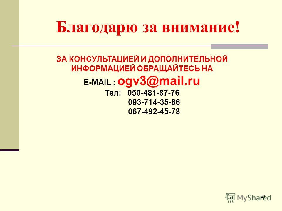 Благодарю за внимание! 24 ЗА КОНСУЛЬТАЦИЕЙ И ДОПОЛНИТЕЛЬНОЙ ИНФОРМАЦИЕЙ ОБРАЩАЙТЕСЬ НА E-MAIL : ogv3@mail.ru Тел: 050-481-87-76 093-714-35-86 067-492-45-78