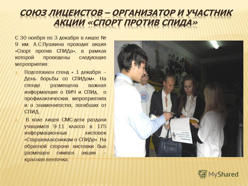 С 30 ноября по 3 декабря в лицее 9 им. А.С.Пушкина проходит акция «Спорт против СПИДа», в рамках которой проведены следующие мероприятия: 1. Подготовлен стенд « 1 декабря – День борьбы со СПИДом». На стенде размещена важная информапция о ВИЧ и СПИд,