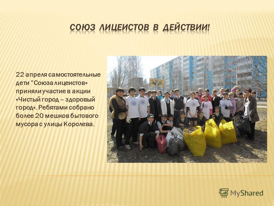 22 апреля самостоятельные дети Союза лицеистов» приняли участие в акции «Чистый город – здоровый город». Ребятами собрано более 20 мешков бытового мусора с улицы Королева.