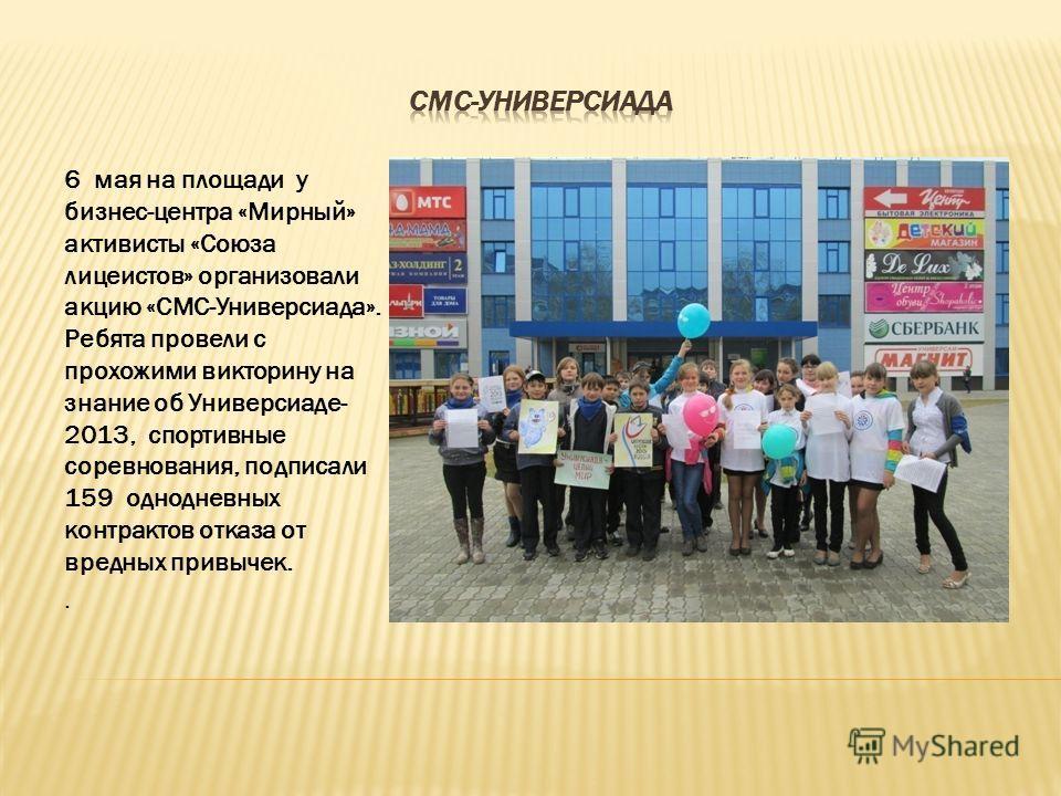 6 мая на площади у бизнес-центра «Мирный» активисты «Союза лицеистов» организовали акцию «СМС-Универсиада». Ребята провели с прохожими викторину на знание об Универсиаде- 2013, спортивные соревнования, подписали 159 однодневных контрактов отказа от в