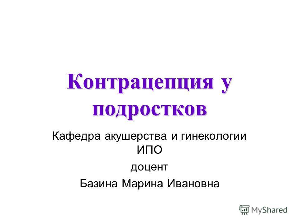 Контрацепция у подростков Кафедра акушерства и гинекологии ИПО доцент Базина Марина Ивановна
