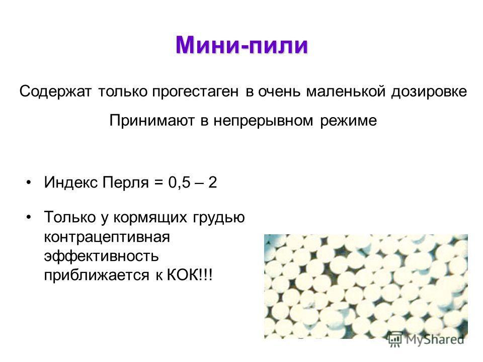Мини-пили Индекс Перля = 0,5 – 2 Только у кормящих грудью контрацептивная эффективность приближается к КОК!!! Содержат только прогестаген в очень маленькой дозировке Принимают в непрерывном режиме