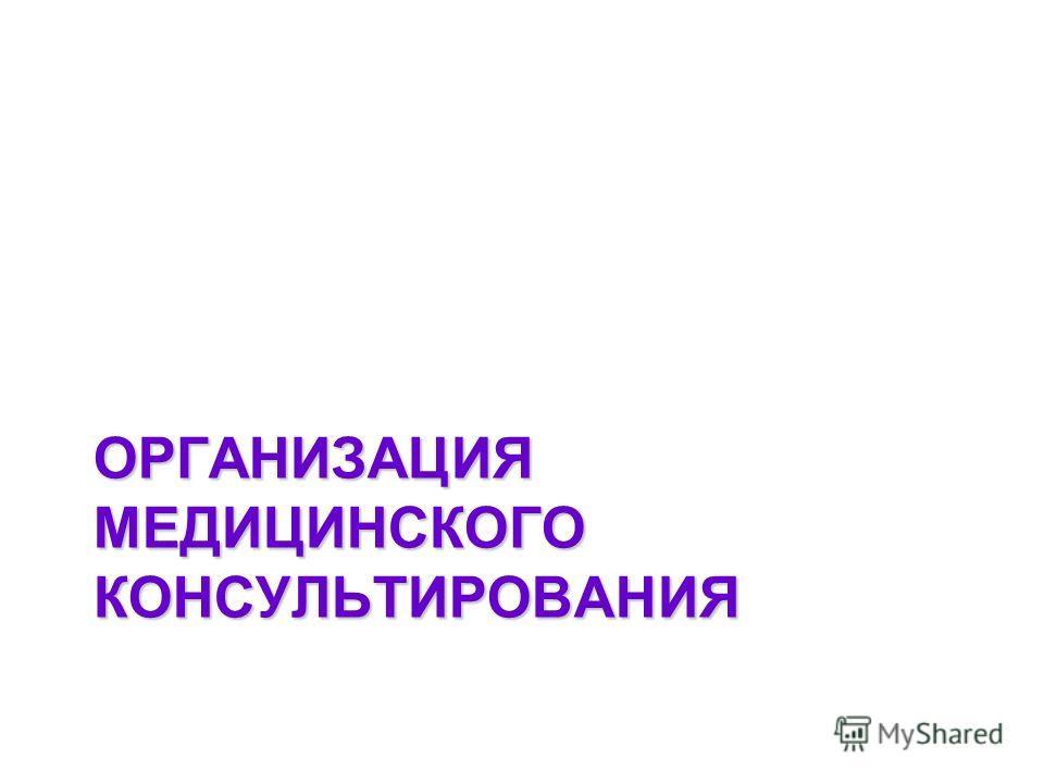 ОРГАНИЗАЦИЯ МЕДИЦИНСКОГО КОНСУЛЬТИРОВАНИЯ