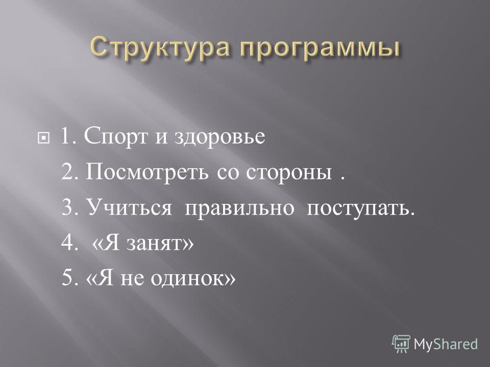 1. C порт и здоровье 2. Посмотреть со стороны. 3. Учиться правильно поступать. 4. « Я занят » 5. « Я не одинок »