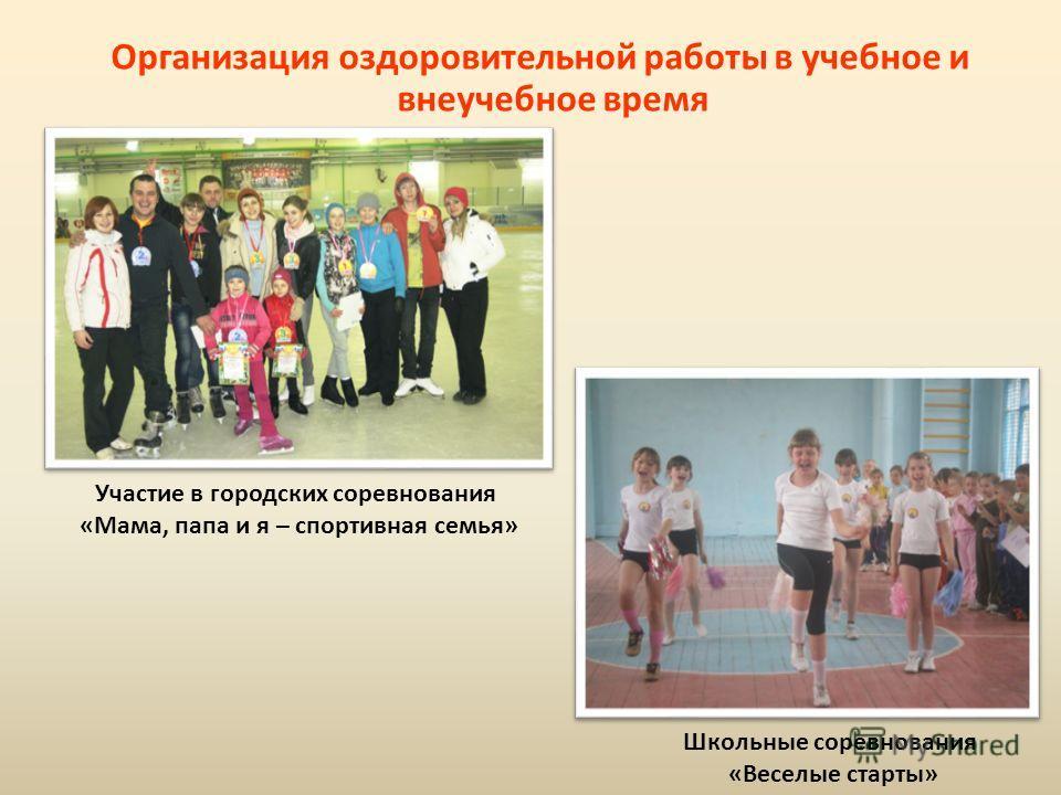 Организация оздоровительной работы в учебное и внеучебное время Участие в городских соревнования «Мама, папа и я – спортивная семья» Школьные соревнования «Веселые старты»