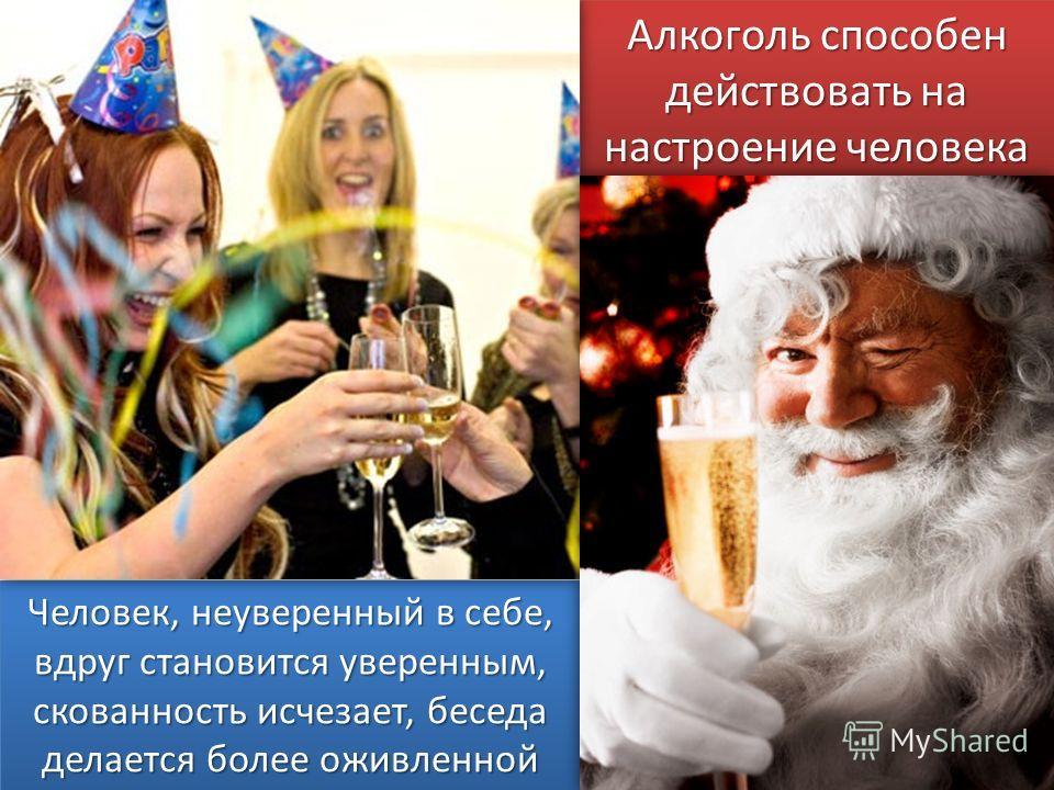Алкоголь способен действовать на настроение человека Человек, неуверенный в себе, вдруг становится уверенным, скованность исчезает, беседа делается более оживленной