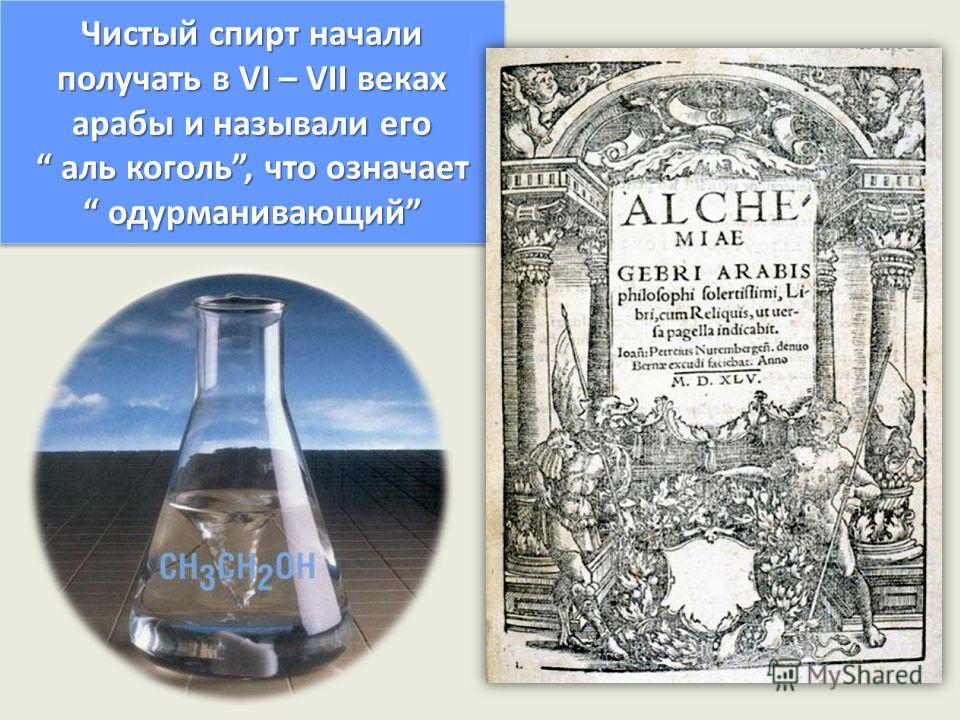 Чистый спирт начали получать в VI – VII веках арабы и называли его алкоголь, что означает одурманивающий