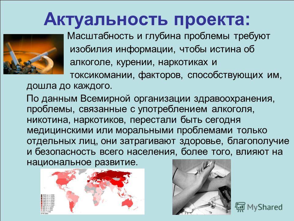 Актуальность проекта: Масштабность и глубина проблемы требуют изобилия информации, чтобы истина об алкоголе, курении, наркотиках и токсикомании, факторов, способствующих им, дошла до каждого. По данным Всемирной организации здравоохранения, проблемы,